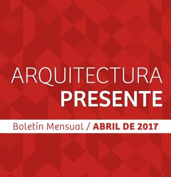 Boletín Mensual / Arquitectura Presente / Abril – 2017