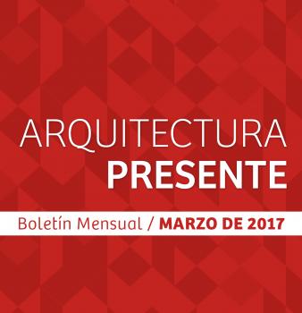 Boletín Mensual / Arquitectura Presente / Marzo – 2017