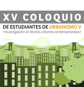 XV Coloquio de estudiantes de urbanismo V – Investigación en teorías urbanas contemporáneas