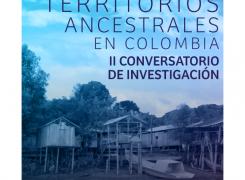 II CONVERSATORIO DE INVESTIGACIÓN – TERRITORIOS ANCESTRALES EN COLOMBIA