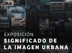 EXPOSICIÓN SIGNIFICADO DE LA IMAGEN URBANA // URBANISMO II