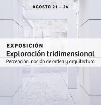 EXPOSICIÓN EXPLORACIÓN TRIDIMENSIONAL // PERCEPCIÓN, NOCIÓN DE ORDEN Y ARQUITECTURA