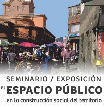 SEMINARIO / EXPOSICIÓN EL ESPACIO PÚBLICO EN LA CONSTRUCCIÓN SOCIAL DEL TERRITORIO