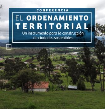 CONFERENCIA EL ORDENAMIENTO TERRITORIAL // UN INSTRUMENTO PARA LA CONSTRUCCIÓN DE CIUDADES SOSTENIBLES