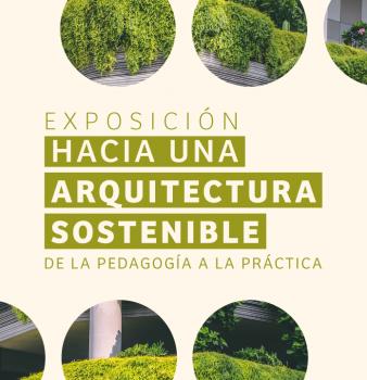 EXPOSICIÓN HACIA UNA ARQUITECTURA SOSTENIBLE // DE LA PEDAGOGÍA A LA PRÁCTICA