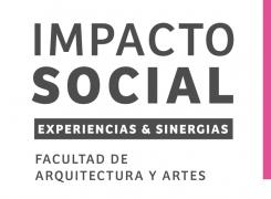 IMPACTO SOCIAL // EXPERIENCIAS Y SINERGIAS // FACULTAD DE ARQUITECTURA Y ARTES