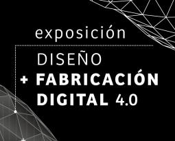 EXPOSICIÓN DISEÑO + FABRICACIÓN DIGITAL 4.0