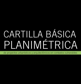 Cartilla básica planimétrica de proyectos urbanísticos y arquitectónicos en contextos vulnerables