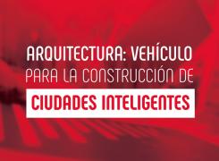 Arquitectura: Vehículo para la construcción de Ciudades Inteligentes
