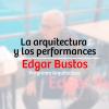 La arquitectura y los performances – Edgar Bustos