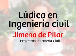 Lúdica en ingeniería civil – Jimena de Pilar