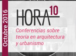 Hora 10 – Parte 2 / Conferencias sobre teoría en arquitectura y urbanismo / Octubre / 2016